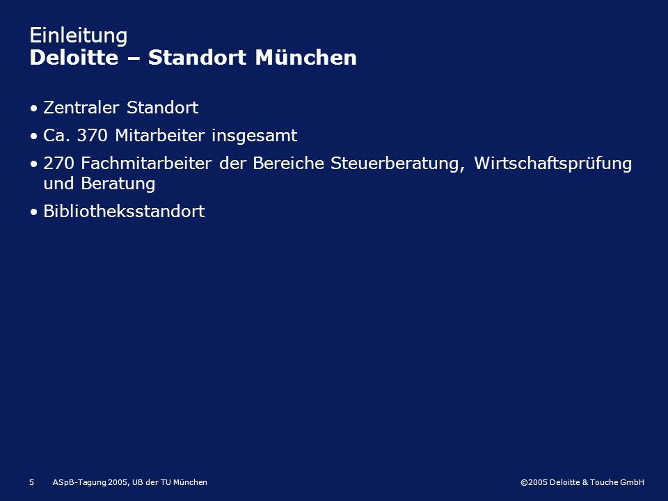 ©2005 Deloitte & Touche GmbH ASpB-Tagung 2005, UB der TU München5 Einleitung Deloitte – Standort München Zentraler Standort Ca. 370 Mitarbeiter insges