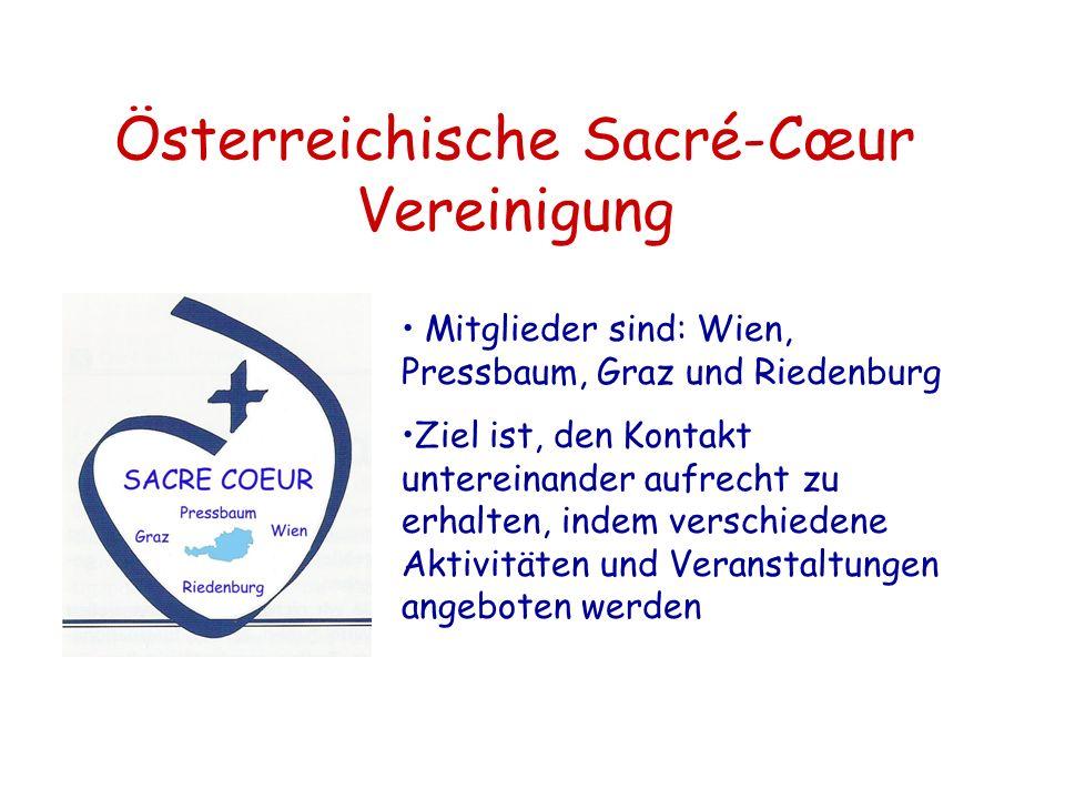 Österreichische Sacré-Cœur Vereinigung Mitglieder sind: Wien, Pressbaum, Graz und Riedenburg Ziel ist, den Kontakt untereinander aufrecht zu erhalten, indem verschiedene Aktivitäten und Veranstaltungen angeboten werden