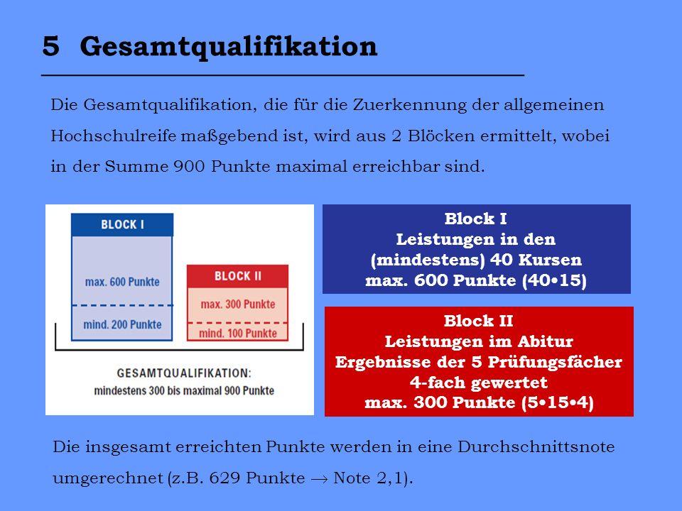 5 Gesamtqualifikation __________________________________ Die Gesamtqualifikation, die für die Zuerkennung der allgemeinen Hochschulreife maßgebend ist, wird aus 2 Blöcken ermittelt, wobei in der Summe 900 Punkte maximal erreichbar sind.