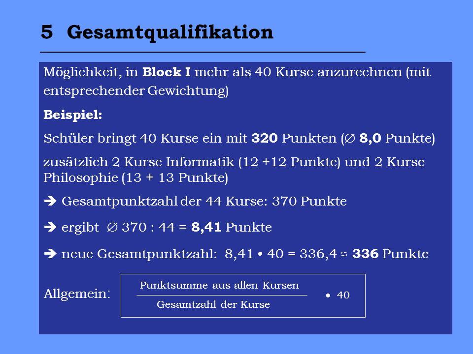 5 Gesamtqualifikation _________________________________ Möglichkeit, in Block I mehr als 40 Kurse anzurechnen (mit entsprechender Gewichtung) Beispiel: Schüler bringt 40 Kurse ein mit 320 Punkten ( 8,0 Punkte) zusätzlich 2 Kurse Informatik (12 +12 Punkte) und 2 Kurse Philosophie (13 + 13 Punkte) Gesamtpunktzahl der 44 Kurse: 370 Punkte ergibt 370 : 44 = 8,41 Punkte neue Gesamtpunktzahl: 8,41 40 = 336,4 336 Punkte Allgemein : Punktsumme aus allen Kursen Gesamtzahl der Kurse 40