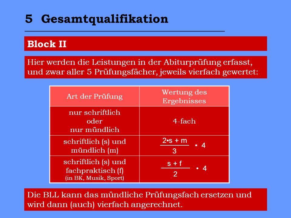 Block II Art der Prüfung Wertung des Ergebnisses nur schriftlich oder nur mündlich 4-fach schriftlich (s) und mündlich (m) schriftlich (s) und fachpraktisch (f) (in BK, Musik, Sport) Die BLL kann das mündliche Prüfungsfach ersetzen und wird dann (auch) vierfach angerechnet.