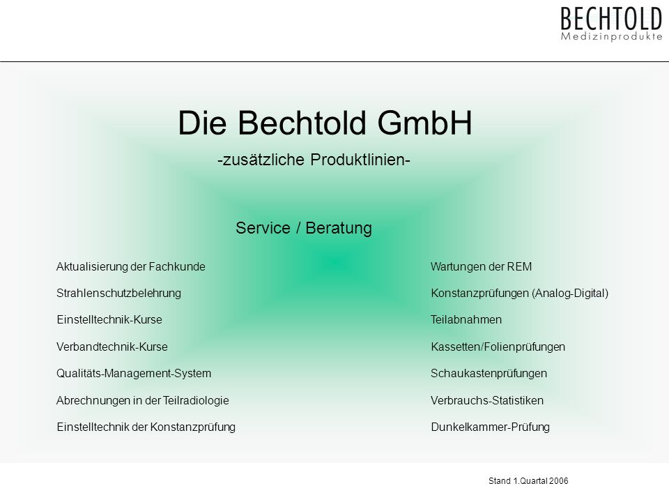 Die Bechtold GmbH -zusätzliche Produktlinien- Digitales Equipment CR/ Speicherfoliensysteme Digitale Bildarchivierung ( Pacs ) Bedruckbare Speichermedien Elektronisches Röntgentagebuch ( für PC und Pacs ) Praxis / Sprechstundenbedarf Stand 1.Quartal 2006