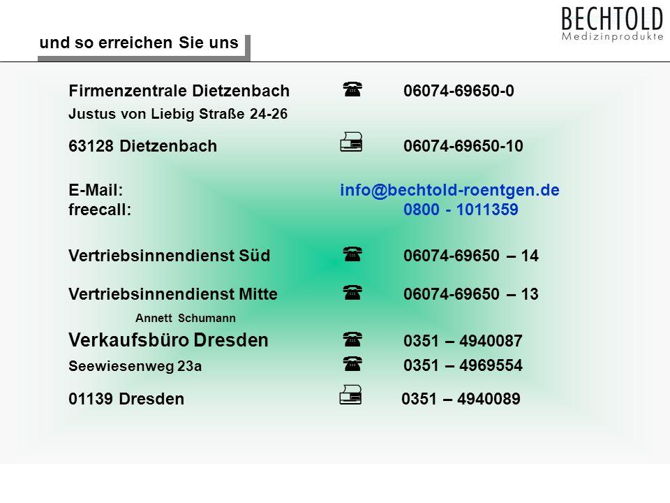 und so erreichen Sie uns Firmenzentrale Dietzenbach 06074-69650-0 Justus von Liebig Straße 24-26 63128 Dietzenbach 06074-69650-10 E-Mail: info@bechtold-roentgen.de freecall: 0800 - 1011359 Vertriebsinnendienst Süd 06074-69650 – 14 Vertriebsinnendienst Mitte 06074-69650 – 13 Annett Schumann Verkaufsbüro Dresden 0351 – 4940087 Seewiesenweg 23a 0351 – 4969554 01139 Dresden 0351 – 4940089