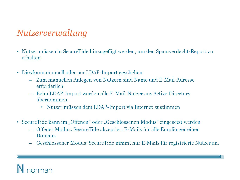Nutzerverwaltung Nutzer müssen in SecureTide hinzugefügt werden, um den Spamverdacht-Report zu erhalten Dies kann manuell oder per LDAP-Import geschehen – Zum manuellen Anlegen von Nutzern sind Name und E-Mail-Adresse erforderlich – Beim LDAP-Import werden alle E-Mail-Nutzer aus Active Directory übernommen Nutzer müssen dem LDAP-Import via Internet zustimmen SecureTide kann im Offenen oder Geschlossenen Modus eingesetzt werden – Offener Modus: SecureTide akzeptiert E-Mails für alle Empfänger einer Domain.
