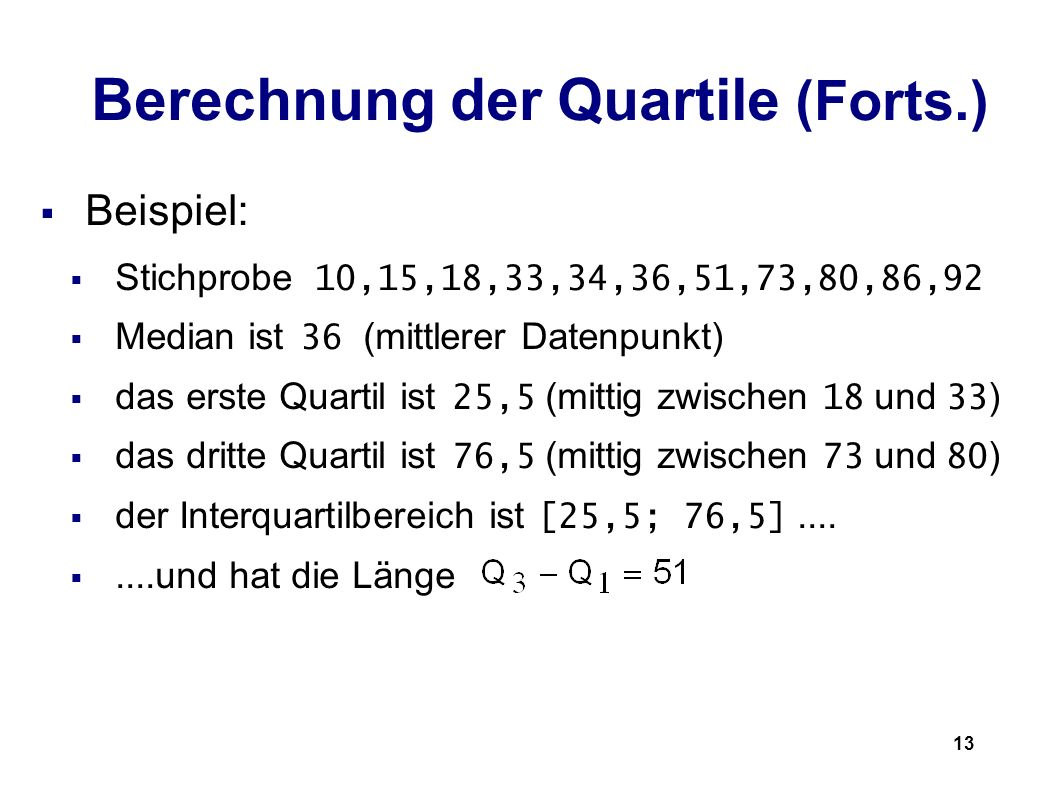 13 Berechnung der Quartile (Forts.) Beispiel: Stichprobe 10,15,18,33,34,36,51,73,80,86,92 Median ist 36 (mittlerer Datenpunkt) das erste Quartil ist 2