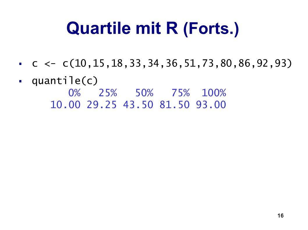 16 Quartile mit R (Forts.) c <- c(10,15,18,33,34,36,51,73,80,86,92,93) quantile(c) 0% 25% 50% 75% 100% 10.00 29.25 43.50 81.50 93.00