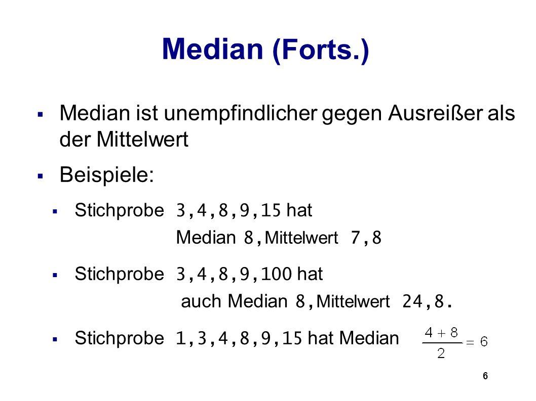 6 Median (Forts.) Median ist unempfindlicher gegen Ausreißer als der Mittelwert Beispiele: Stichprobe 3,4,8,9,15 hat Median 8, Mittelwert 7,8 Stichpro