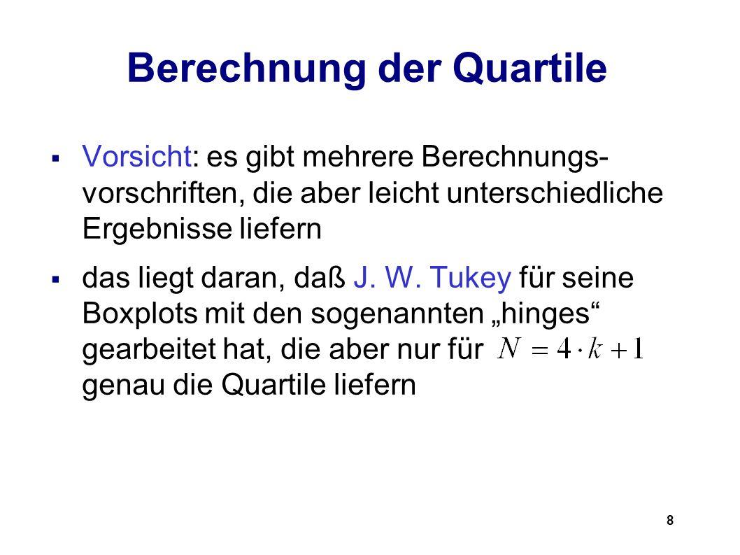 8 Berechnung der Quartile Vorsicht: es gibt mehrere Berechnungs- vorschriften, die aber leicht unterschiedliche Ergebnisse liefern das liegt daran, da