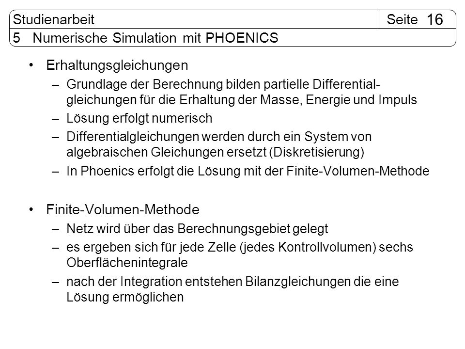SeiteStudienarbeit 16 5 Numerische Simulation mit PHOENICS Erhaltungsgleichungen –Grundlage der Berechnung bilden partielle Differential- gleichungen