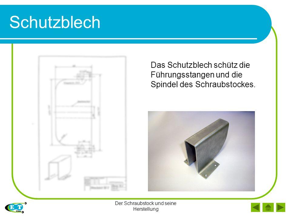 Der Schraubstock und seine Herstellung Schutzblech Das Schutzblech schütz die Führungsstangen und die Spindel des Schraubstockes.