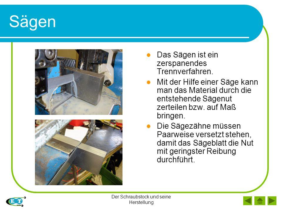 Der Schraubstock und seine Herstellung Sägen Das Sägen ist ein zerspanendes Trennverfahren. Mit der Hilfe einer Säge kann man das Material durch die e