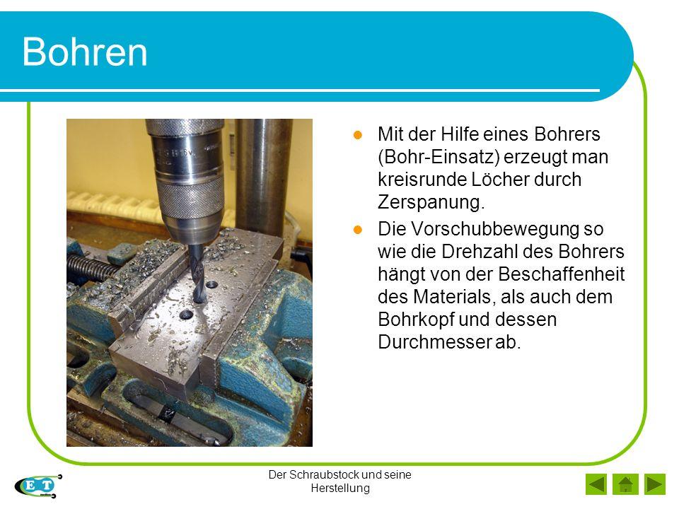 Der Schraubstock und seine Herstellung Bohren Mit der Hilfe eines Bohrers (Bohr-Einsatz) erzeugt man kreisrunde Löcher durch Zerspanung.