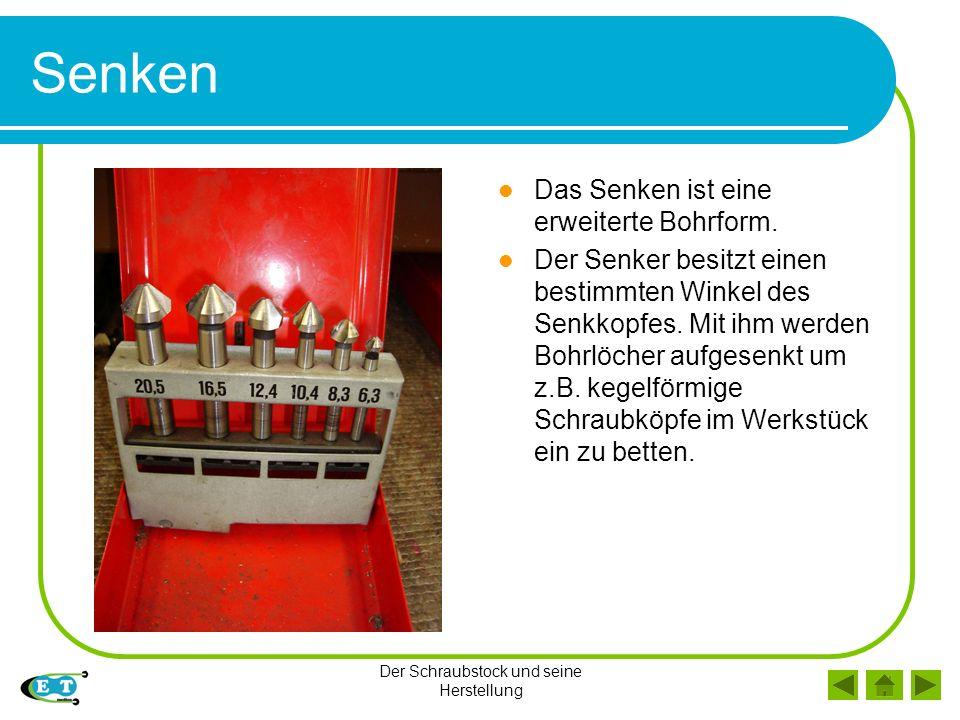 Der Schraubstock und seine Herstellung Senken Das Senken ist eine erweiterte Bohrform. Der Senker besitzt einen bestimmten Winkel des Senkkopfes. Mit