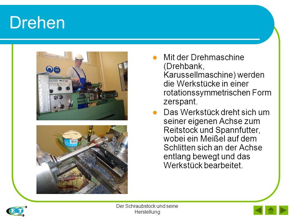 Der Schraubstock und seine Herstellung Drehen Mit der Drehmaschine (Drehbank, Karussellmaschine) werden die Werkstücke in einer rotationssymmetrischen Form zerspant.