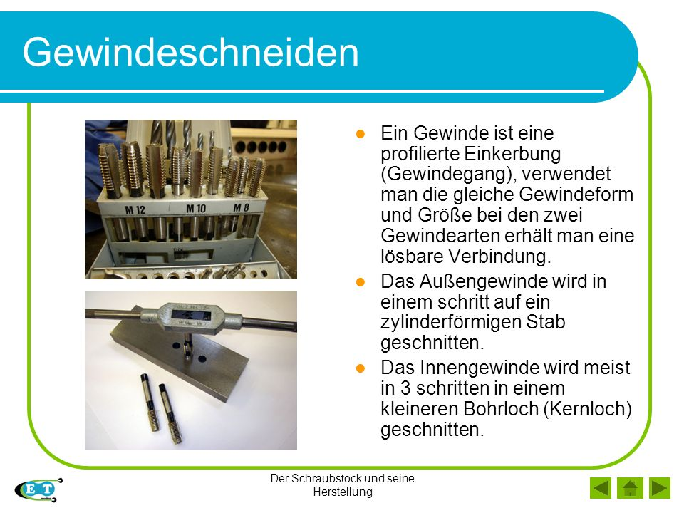 Der Schraubstock und seine Herstellung Gewindeschneiden Ein Gewinde ist eine profilierte Einkerbung (Gewindegang), verwendet man die gleiche Gewindefo