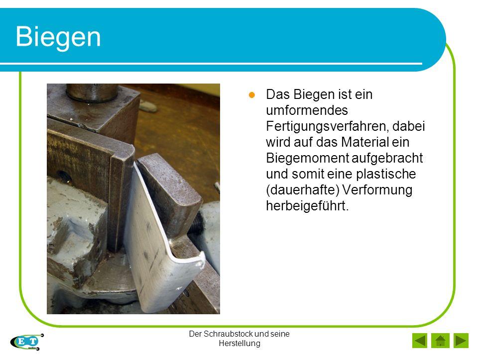 Der Schraubstock und seine Herstellung Biegen Das Biegen ist ein umformendes Fertigungsverfahren, dabei wird auf das Material ein Biegemoment aufgebra