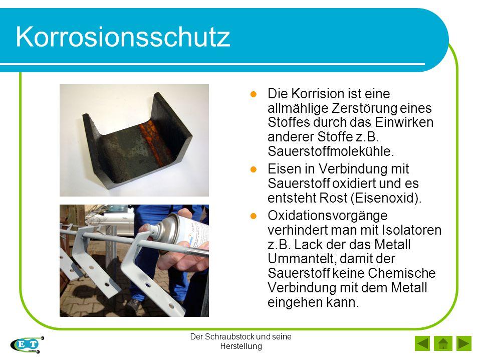 Der Schraubstock und seine Herstellung Korrosionsschutz Die Korrision ist eine allmählige Zerstörung eines Stoffes durch das Einwirken anderer Stoffe z.B.