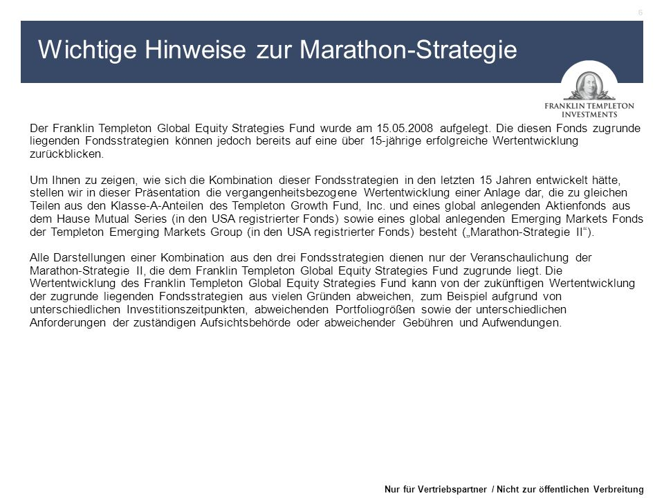 6 Nur für Vertriebspartner / Nicht zur öffentlichen Verbreitung Wichtige Hinweise zur Marathon-Strategie Der Franklin Templeton Global Equity Strategies Fund wurde am 15.05.2008 aufgelegt.