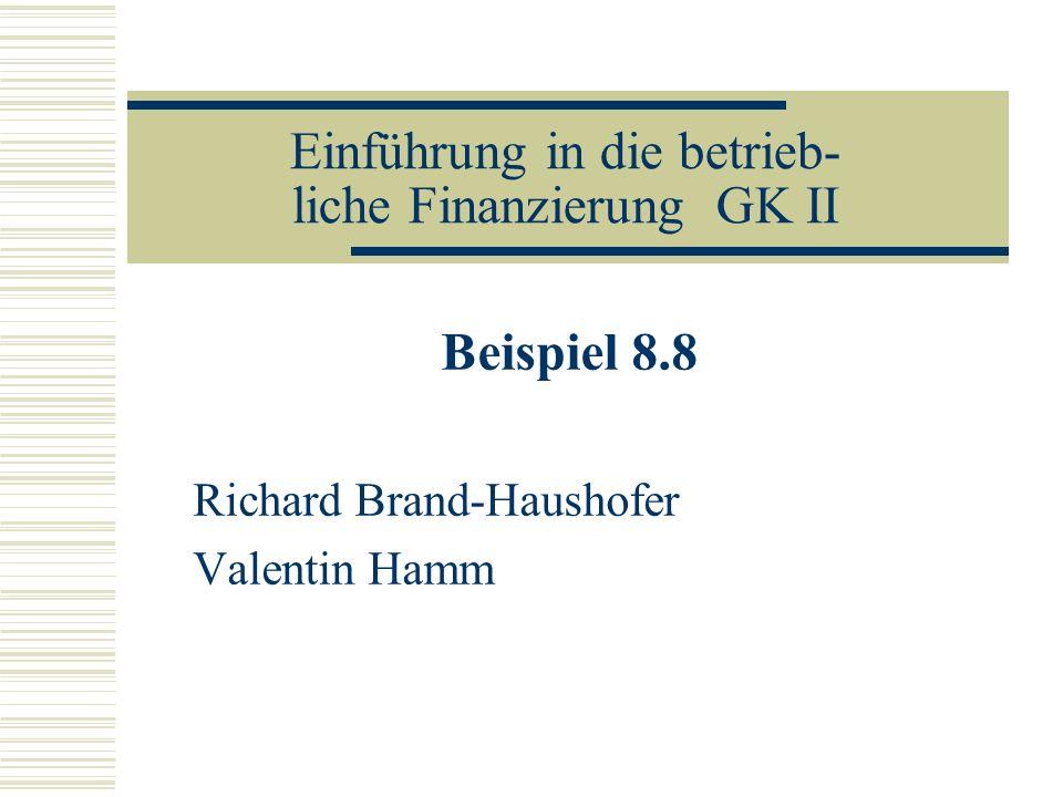 Einführung in die betrieb- liche Finanzierung GK II Beispiel 8.8 Richard Brand-Haushofer Valentin Hamm