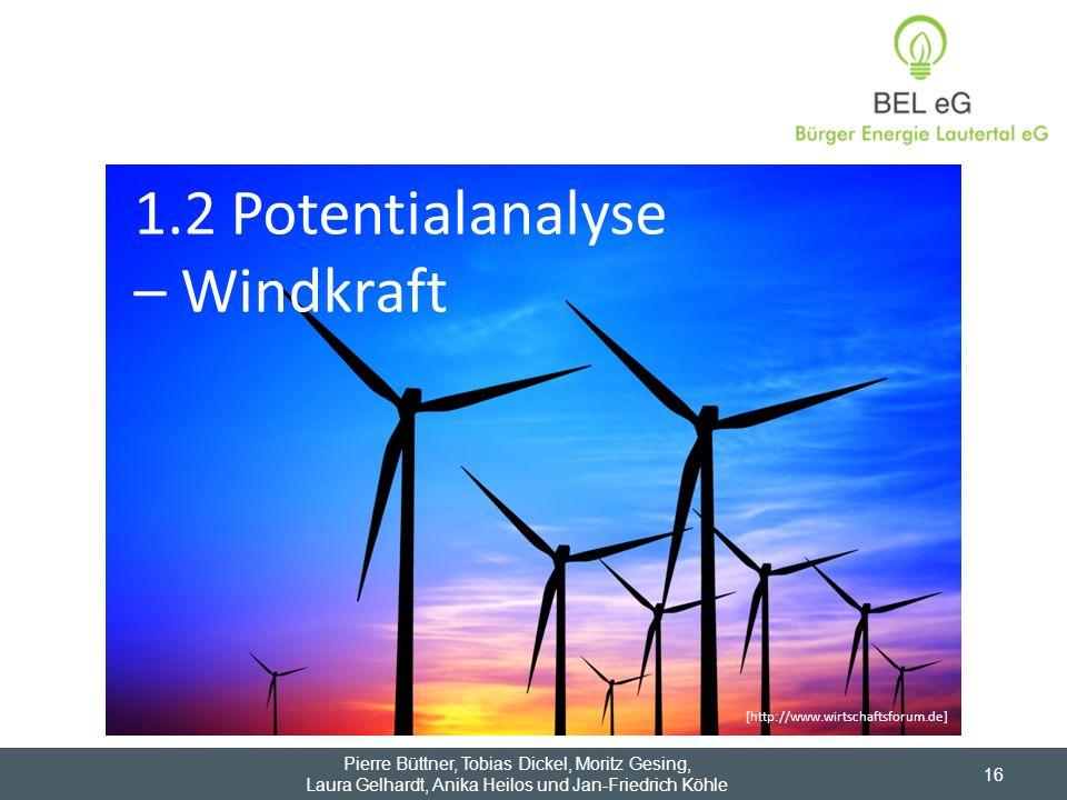 1.2 Potentialanalyse – Windkraft Pierre Büttner, Tobias Dickel, Moritz Gesing, Laura Gelhardt, Anika Heilos und Jan-Friedrich Köhle 16 [http://www.wir