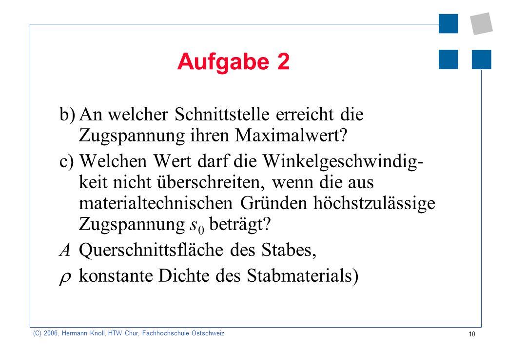 10 (C) 2006, Hermann Knoll, HTW Chur, Fachhochschule Ostschweiz Aufgabe 2 b)An welcher Schnittstelle erreicht die Zugspannung ihren Maximalwert.