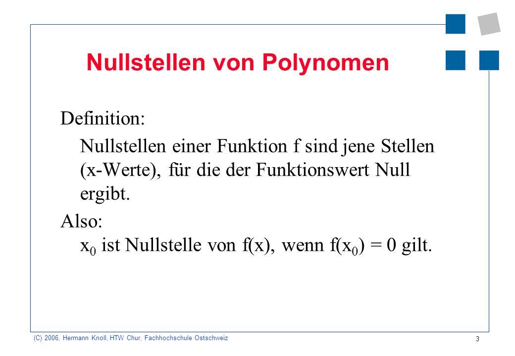 3 (C) 2006, Hermann Knoll, HTW Chur, Fachhochschule Ostschweiz Nullstellen von Polynomen Definition: Nullstellen einer Funktion f sind jene Stellen (x-Werte), für die der Funktionswert Null ergibt.