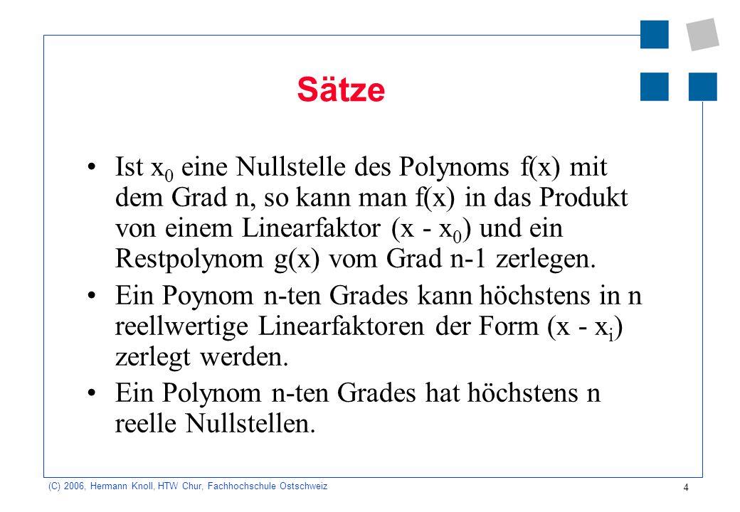 4 (C) 2006, Hermann Knoll, HTW Chur, Fachhochschule Ostschweiz Sätze Ist x 0 eine Nullstelle des Polynoms f(x) mit dem Grad n, so kann man f(x) in das Produkt von einem Linearfaktor (x - x 0 ) und ein Restpolynom g(x) vom Grad n-1 zerlegen.