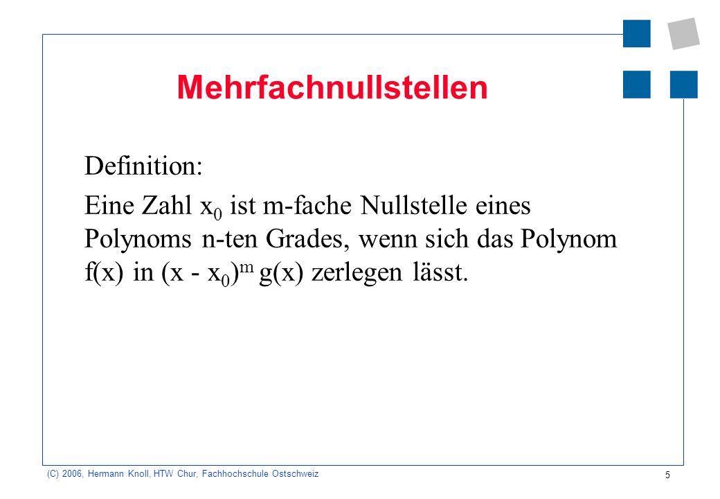 6 (C) 2006, Hermann Knoll, HTW Chur, Fachhochschule Ostschweiz Berechnung von Nullstellen Zur Berechnung von Nullstellen von Polynomen kann der folgende Satz hilfreich sein: Hat ein Polynom n-ten Grades mit ganzzahligen Koeffizienten eine ganzzahlige Nullstelle, so ist diese Nullstelle Teiler des konstanten Gliedes.
