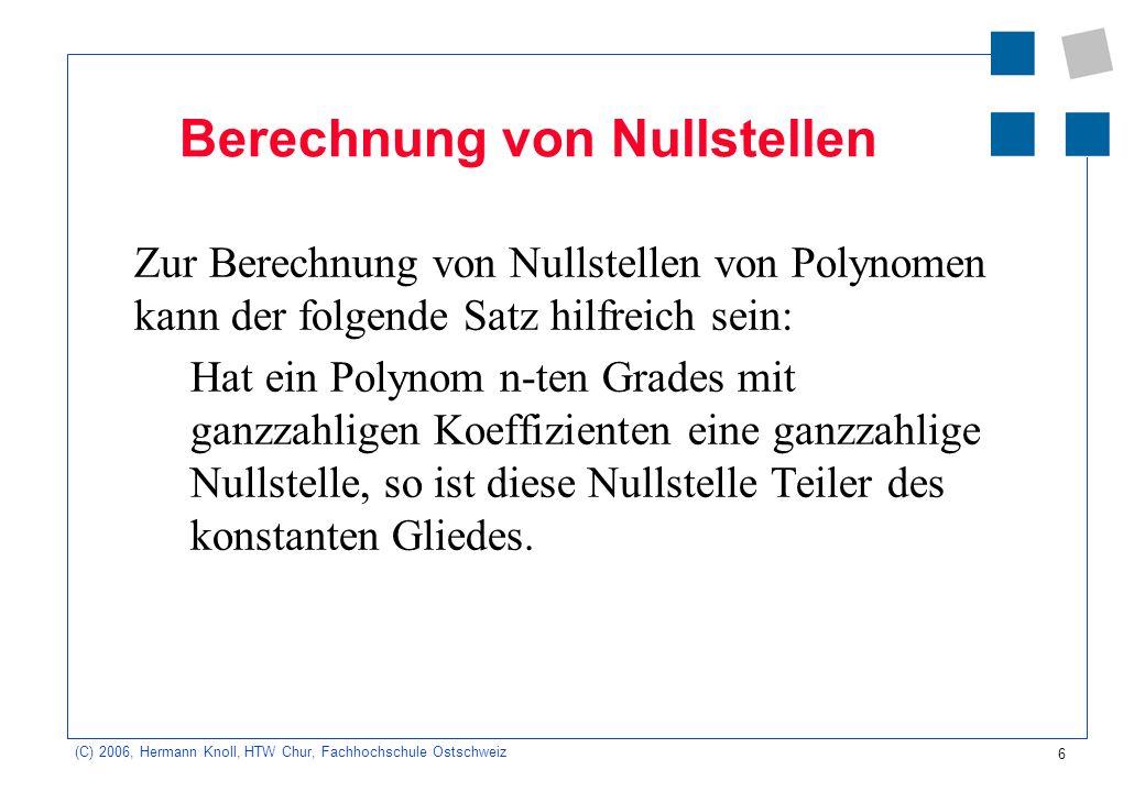 6 (C) 2006, Hermann Knoll, HTW Chur, Fachhochschule Ostschweiz Berechnung von Nullstellen Zur Berechnung von Nullstellen von Polynomen kann der folgen