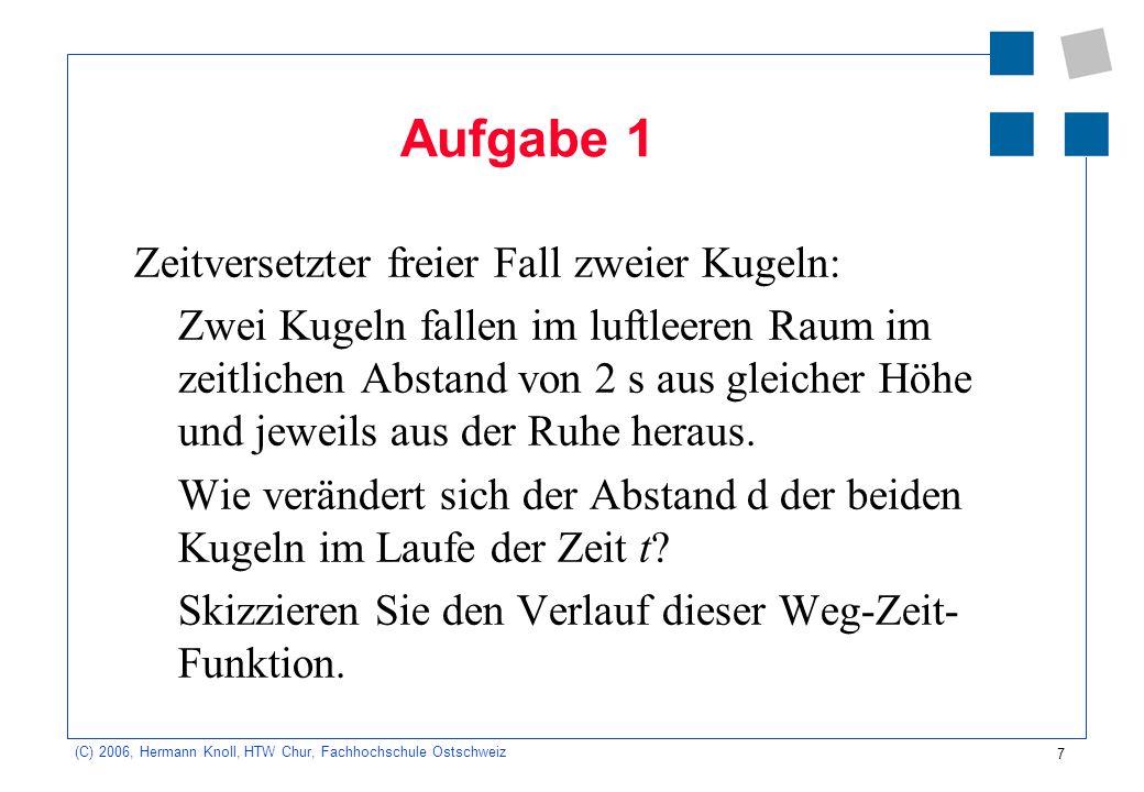 7 (C) 2006, Hermann Knoll, HTW Chur, Fachhochschule Ostschweiz Aufgabe 1 Zeitversetzter freier Fall zweier Kugeln: Zwei Kugeln fallen im luftleeren Ra