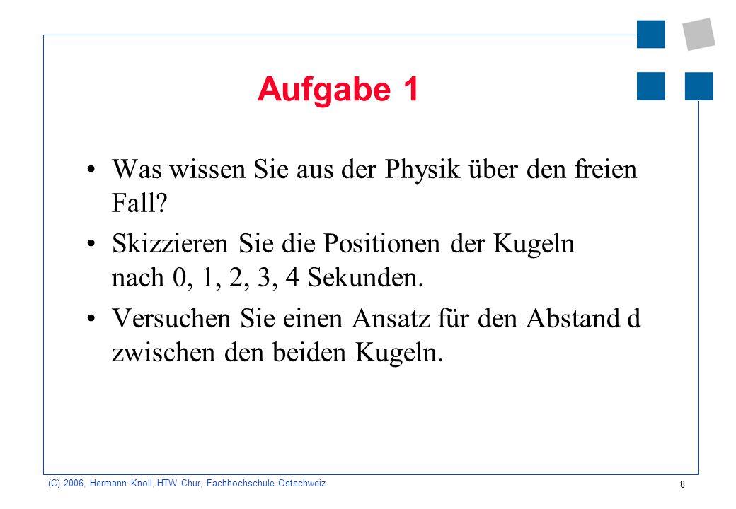 8 (C) 2006, Hermann Knoll, HTW Chur, Fachhochschule Ostschweiz Aufgabe 1 Was wissen Sie aus der Physik über den freien Fall? Skizzieren Sie die Positi