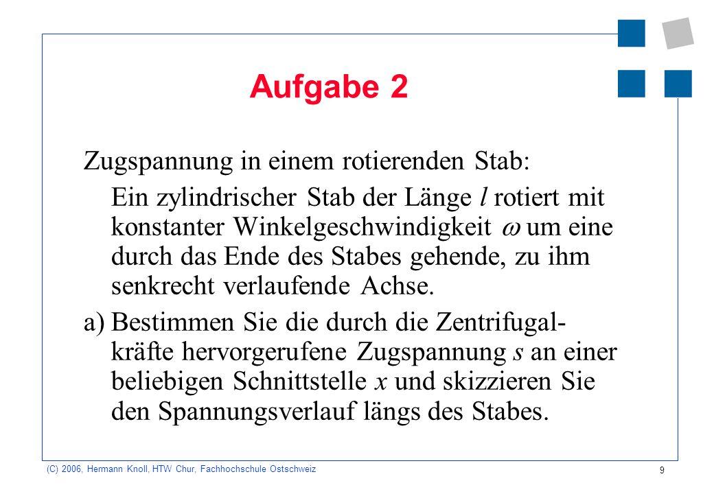 9 (C) 2006, Hermann Knoll, HTW Chur, Fachhochschule Ostschweiz Aufgabe 2 Zugspannung in einem rotierenden Stab: Ein zylindrischer Stab der Länge l rot