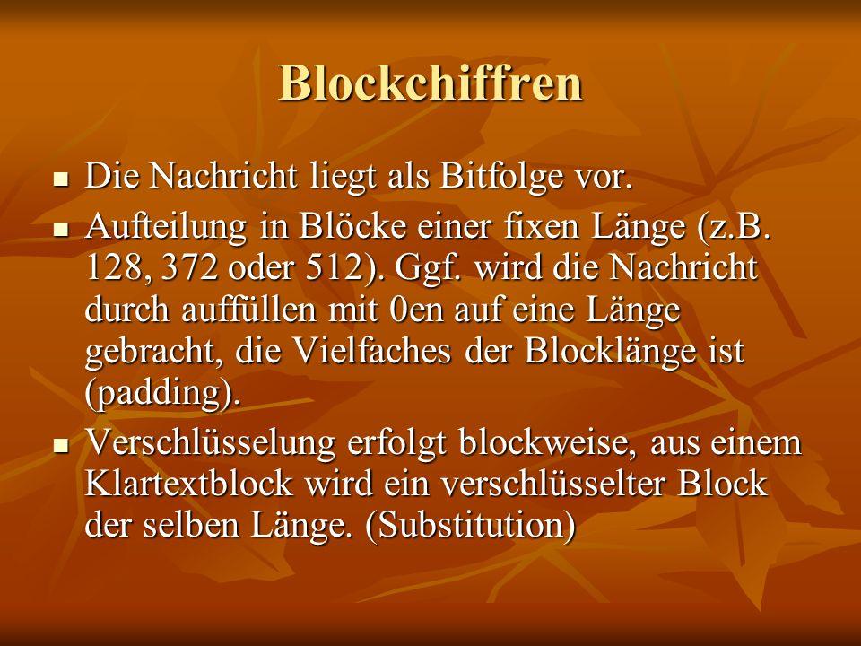 Blockchiffren Die Nachricht liegt als Bitfolge vor. Die Nachricht liegt als Bitfolge vor. Aufteilung in Blöcke einer fixen Länge (z.B. 128, 372 oder 5