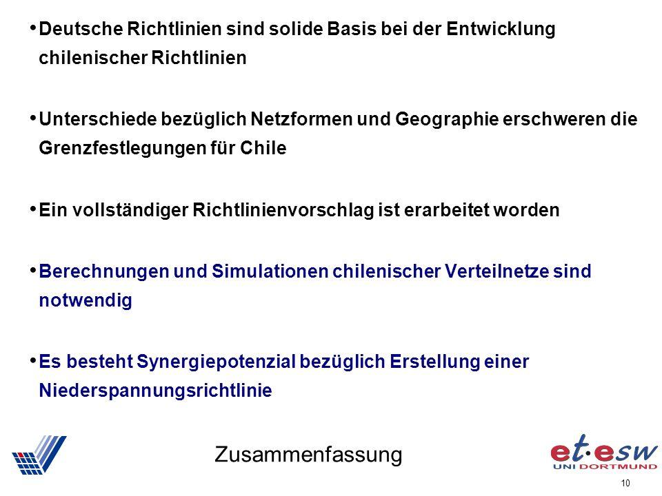 10 Zusammenfassung Deutsche Richtlinien sind solide Basis bei der Entwicklung chilenischer Richtlinien Unterschiede bezüglich Netzformen und Geographie erschweren die Grenzfestlegungen für Chile Ein vollständiger Richtlinienvorschlag ist erarbeitet worden Berechnungen und Simulationen chilenischer Verteilnetze sind notwendig Es besteht Synergiepotenzial bezüglich Erstellung einer Niederspannungsrichtlinie