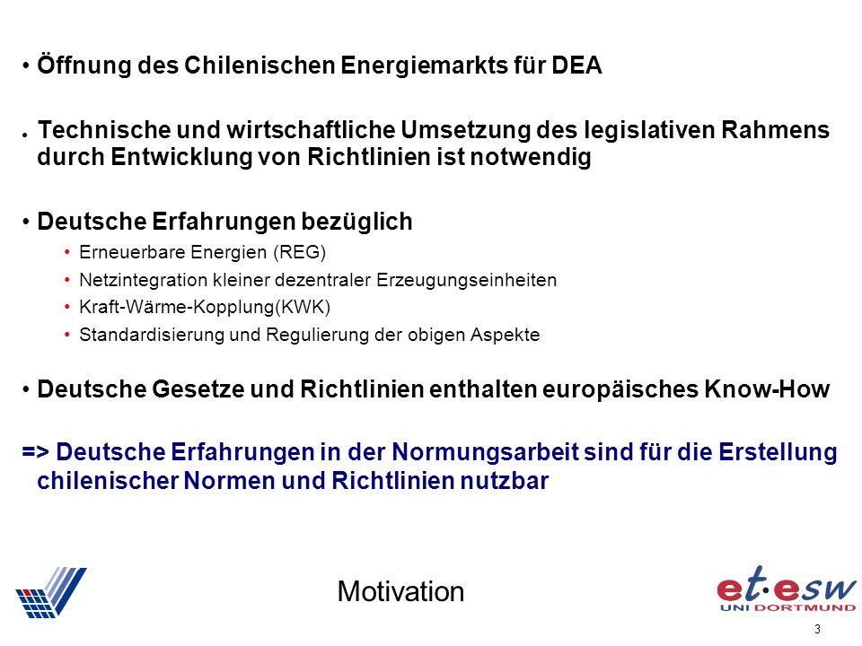 3 Motivation Öffnung des Chilenischen Energiemarkts für DEA Technische und wirtschaftliche Umsetzung des legislativen Rahmens durch Entwicklung von Richtlinien ist notwendig Deutsche Erfahrungen bezüglich Erneuerbare Energien (REG) Netzintegration kleiner dezentraler Erzeugungseinheiten Kraft-Wärme-Kopplung(KWK) Standardisierung und Regulierung der obigen Aspekte Deutsche Gesetze und Richtlinien enthalten europäisches Know-How => Deutsche Erfahrungen in der Normungsarbeit sind für die Erstellung chilenischer Normen und Richtlinien nutzbar