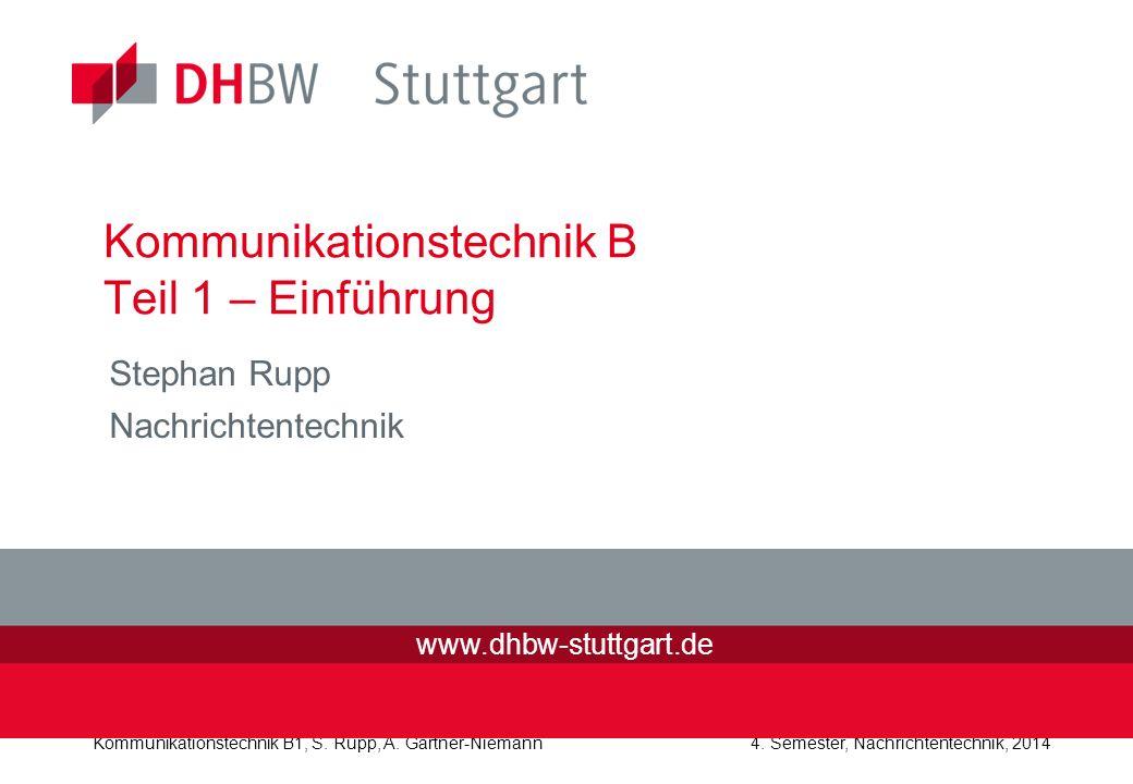 Kommunikationstechnik B1, S. Rupp, A. Gärtner-Niemann4. Semester, Nachrichtentechnik, 2014 Kommunikationstechnik B Teil 1 – Einführung Stephan Rupp Na