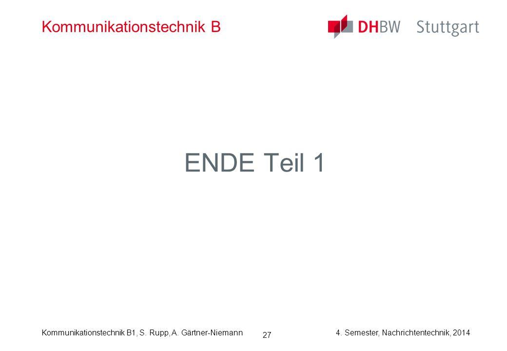 Kommunikationstechnik B1, S. Rupp, A. Gärtner-Niemann4. Semester, Nachrichtentechnik, 2014 27 Kommunikationstechnik B ENDE Teil 1