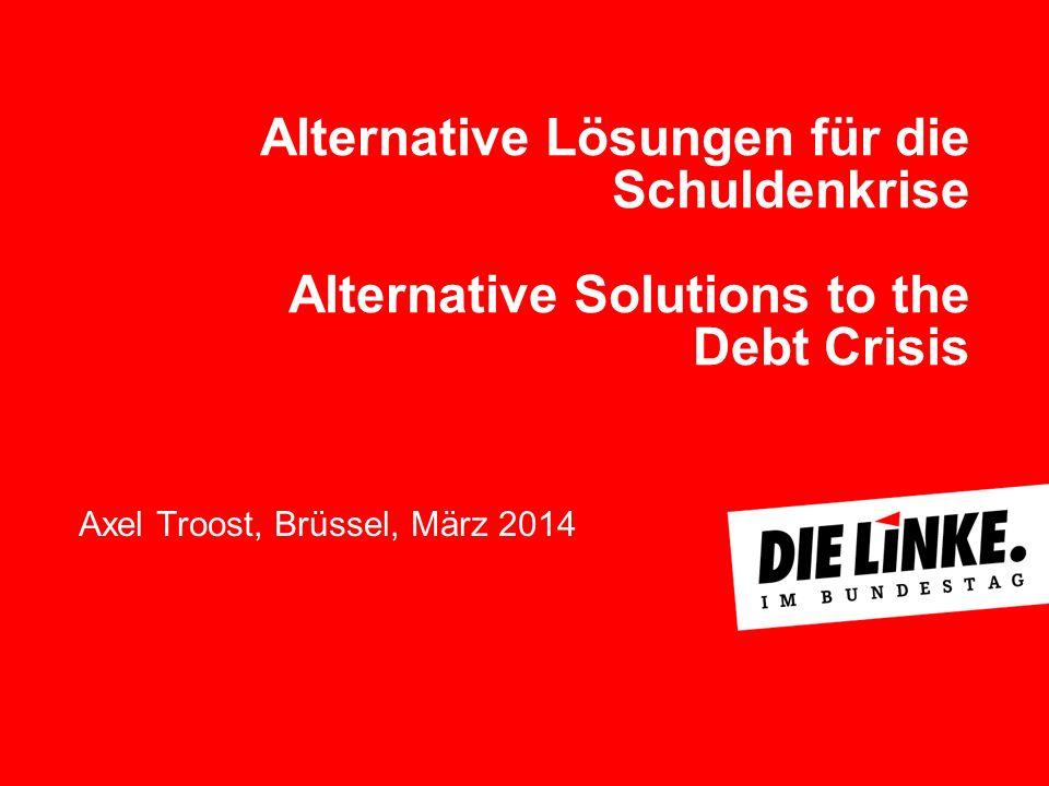 Alternative Lösungen für die Schuldenkrise Alternative Solutions to the Debt Crisis Axel Troost, Brüssel, März 2014