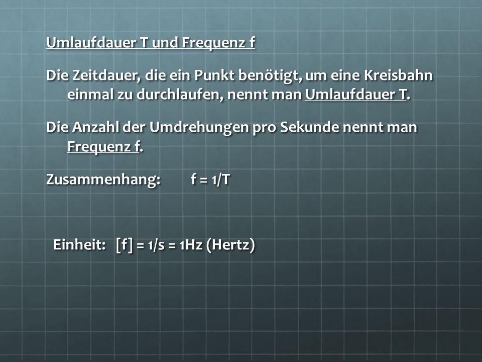 Umlaufdauer T und Frequenz f Die Zeitdauer, die ein Punkt benötigt, um eine Kreisbahn einmal zu durchlaufen, nennt man Umlaufdauer T. Die Anzahl der U