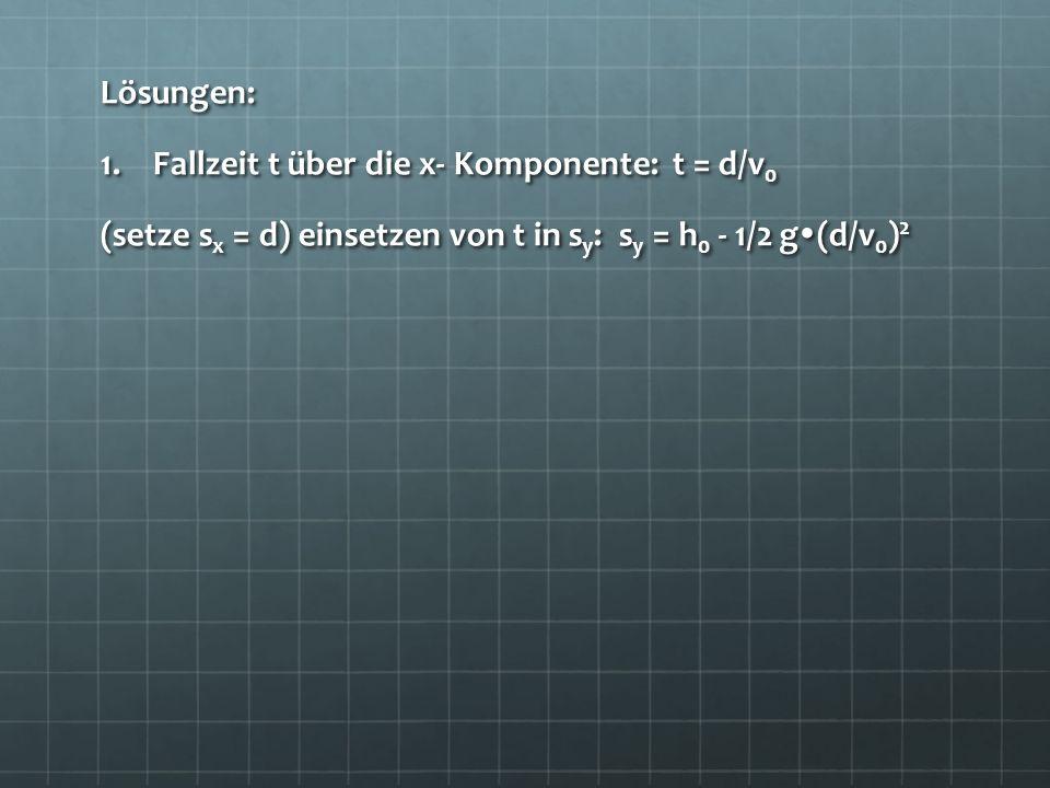 Lösungen: 1.Fallzeit t über die x- Komponente: t = d/v 0 (setze s x = d) einsetzen von t in s y : s y = h 0 - 1/2 g (d/v 0 ) 2