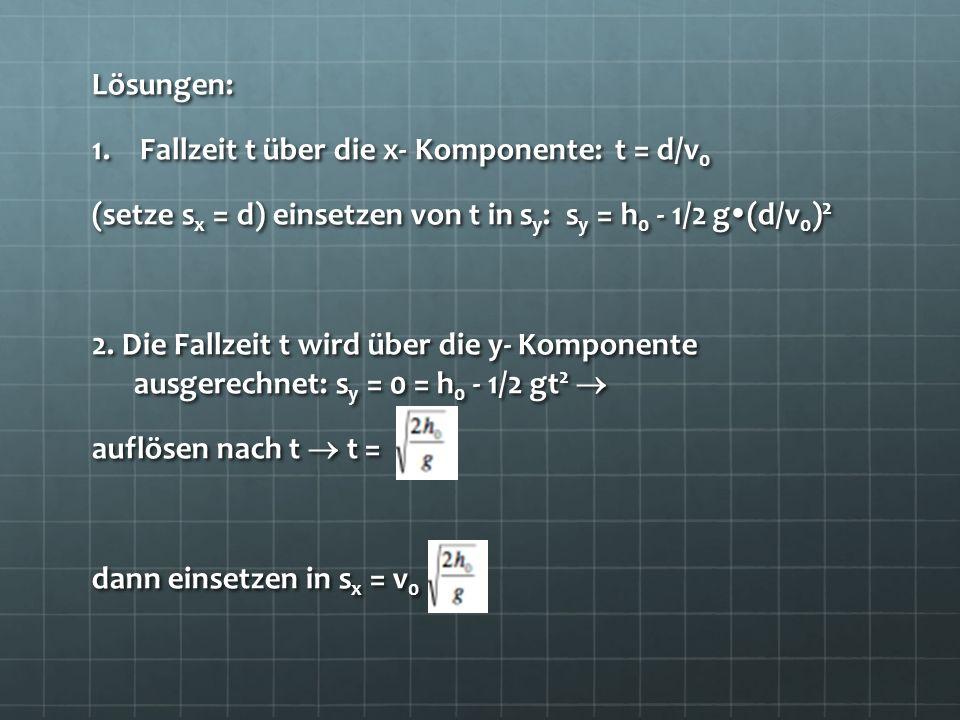 Lösungen: 1.Fallzeit t über die x- Komponente: t = d/v 0 (setze s x = d) einsetzen von t in s y : s y = h 0 - 1/2 g (d/v 0 ) 2 2. Die Fallzeit t wird