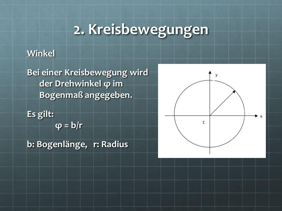2. Kreisbewegungen Winkel Bei einer Kreisbewegung wird der Drehwinkel φ im Bogenmaß angegeben. Es gilt: φ = b/r b: Bogenlänge, r: Radius
