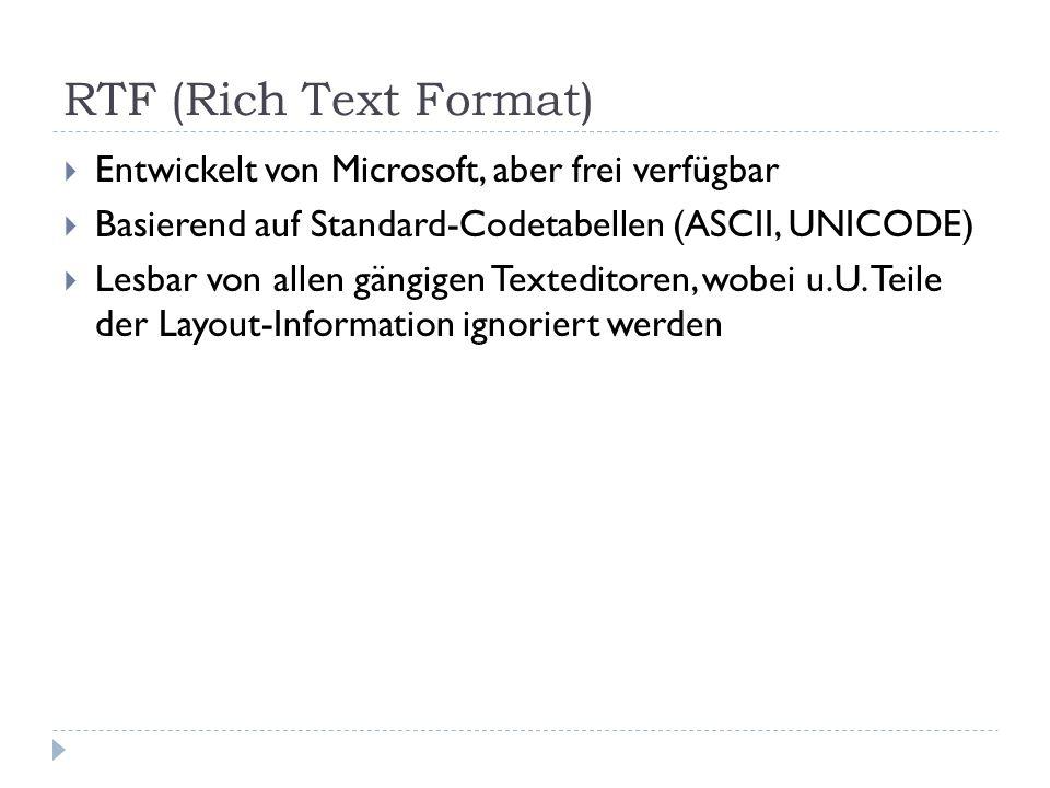 RTF (Rich Text Format) Entwickelt von Microsoft, aber frei verfügbar Basierend auf Standard-Codetabellen (ASCII, UNICODE) Lesbar von allen gängigen Texteditoren, wobei u.U.