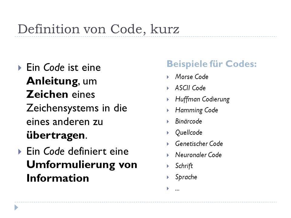 Definition von Code, kurz Beispiele für Codes: Ein Code ist eine Anleitung, um Zeichen eines Zeichensystems in die eines anderen zu übertragen.