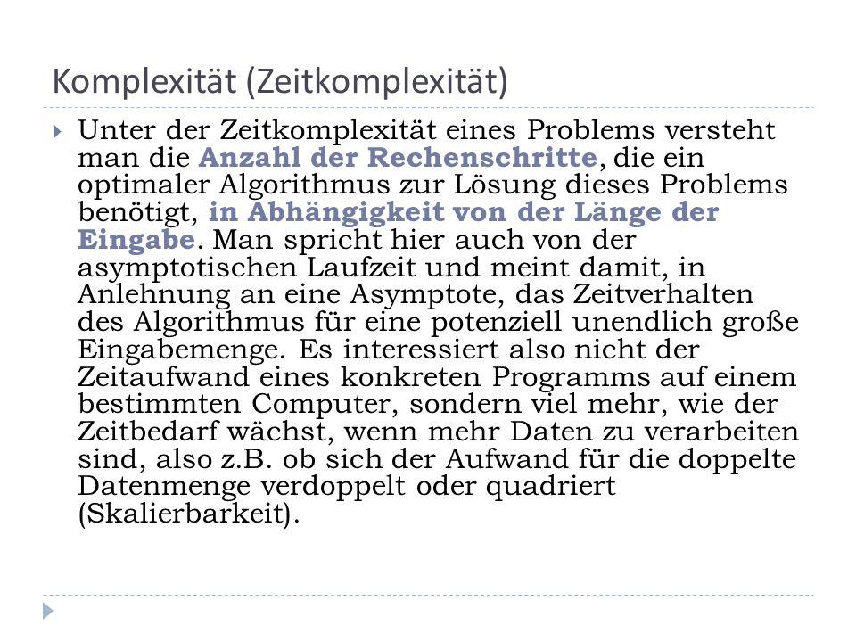 Komplexität (Zeitkomplexität) Unter der Zeitkomplexität eines Problems versteht man die Anzahl der Rechenschritte, die ein optimaler Algorithmus zur Lösung dieses Problems benötigt, in Abhängigkeit von der Länge der Eingabe.