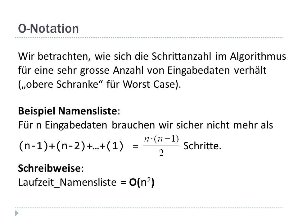 O-Notation Wir betrachten, wie sich die Schrittanzahl im Algorithmus für eine sehr grosse Anzahl von Eingabedaten verhält (obere Schranke für Worst Ca