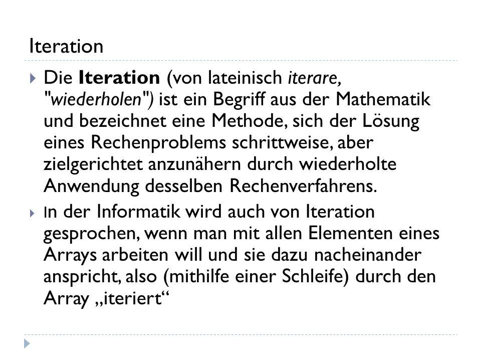 Iteration Die Iteration (von lateinisch iterare, wiederholen ) ist ein Begriff aus der Mathematik und bezeichnet eine Methode, sich der Lösung eines Rechenproblems schrittweise, aber zielgerichtet anzunähern durch wiederholte Anwendung desselben Rechenverfahrens.
