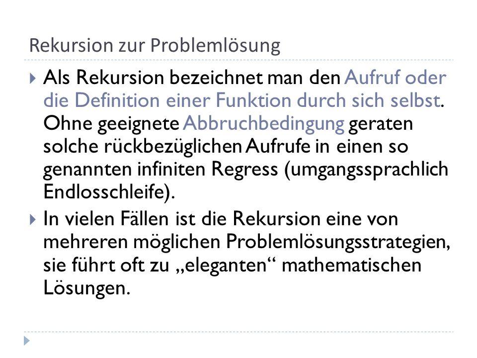Rekursion zur Problemlösung Als Rekursion bezeichnet man den Aufruf oder die Definition einer Funktion durch sich selbst.