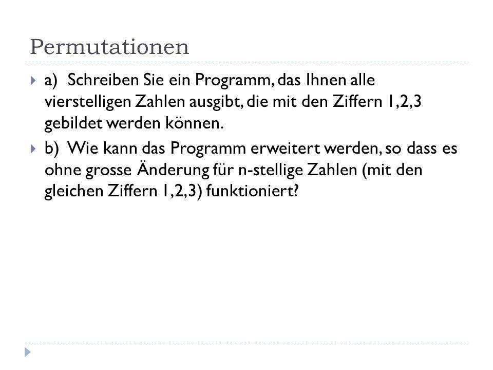 Permutationen a) Schreiben Sie ein Programm, das Ihnen alle vierstelligen Zahlen ausgibt, die mit den Ziffern 1,2,3 gebildet werden können. b) Wie kan