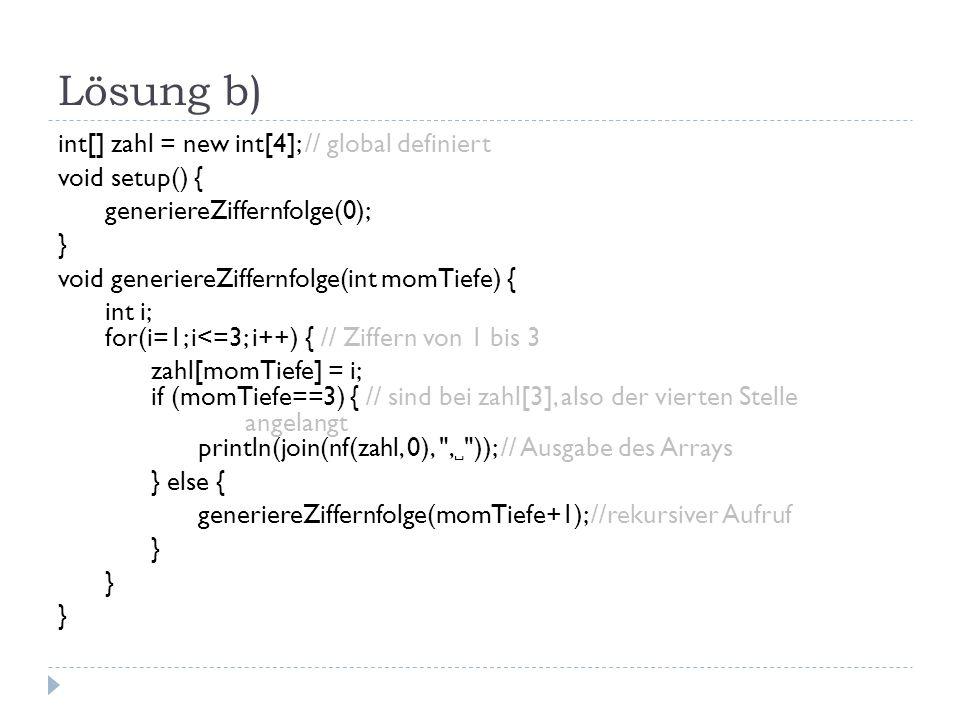 Lösung b) int[] zahl = new int[4]; // global definiert void setup() { generiereZiffernfolge(0); } void generiereZiffernfolge(int momTiefe) { int i; for(i=1; i<=3; i++) { // Ziffern von 1 bis 3 zahl[momTiefe] = i; if (momTiefe==3) { // sind bei zahl[3], also der vierten Stelle angelangt println(join(nf(zahl, 0), , )); // Ausgabe des Arrays } else { generiereZiffernfolge(momTiefe+1); //rekursiver Aufruf }
